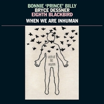 Bonnie Prince Billy, Bryce Dessner, Eighth Blackbird:  When We Are Inhuman (2xVinyl)